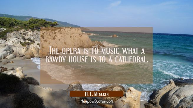The opera is to music what a bawdy house is to a cathedral.