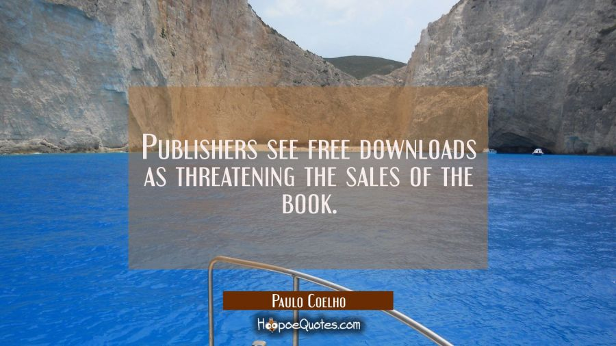 Publishers see free downloads as threatening the sales of the book. Paulo Coelho Quotes