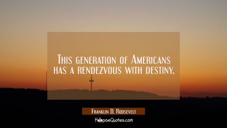 This generation of Americans has a rendezvous with destiny. Franklin D. Roosevelt Quotes