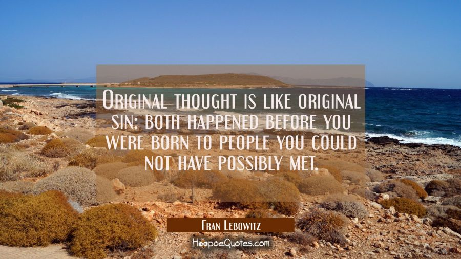 Original thought is like original sin: both happened before you were born to people you could not h Fran Lebowitz Quotes