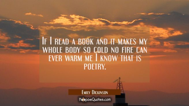 If I read a book and it makes my whole body so cold no fire can ever warm me I know that is poetry.