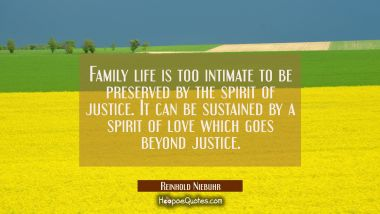 Family life is too intimate to be preserved by the spirit of justice. It can be sustained by a spir