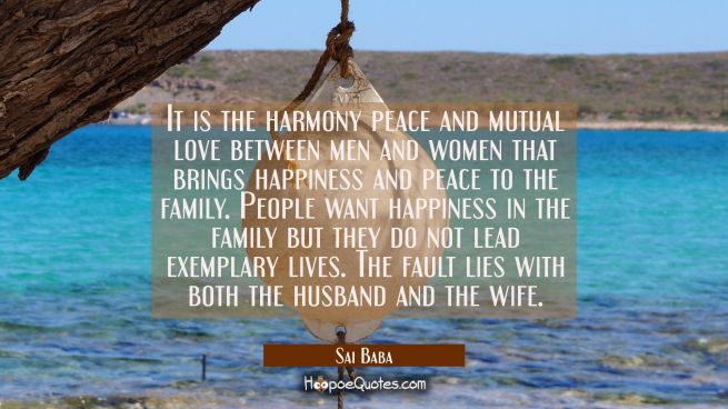 It is the harmony peace and mutual love between men and women that brings happiness and peace to th