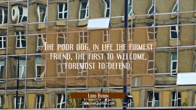The poor dog in life the firmest friend The first to welcome foremost to defend