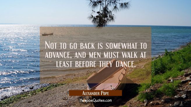 Not to go back is somewhat to advance and men must walk at least before they dance.