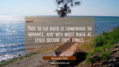 Not to go back is somewhat to advance and men must walk at least before they dance. Alexander Pope Quotes