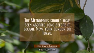 The Metropolis should have been aborted long before it became New York London or Tokyo.