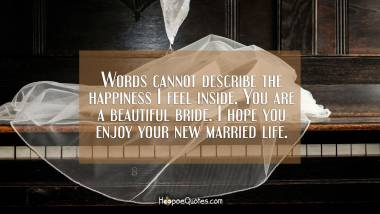 Words cannot describe the happiness I feel inside. You are a beautiful bride. I hope you enjoy your new married life. Wedding Quotes