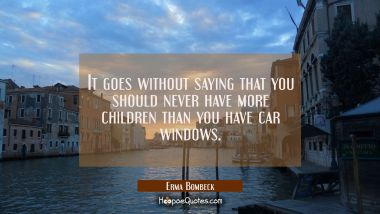 It goes without saying that you should never have more children than you have car windows. Erma Bombeck Quotes