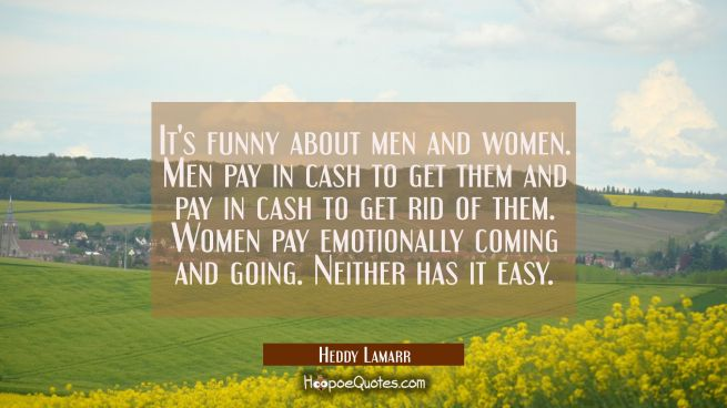 It's funny about men and women. Men pay in cash to get them and pay in cash to get rid of them. Wom