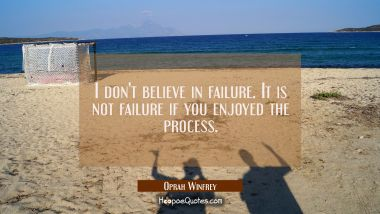 I don't believe in failure. It is not failure if you enjoyed the process. Oprah Winfrey Quotes