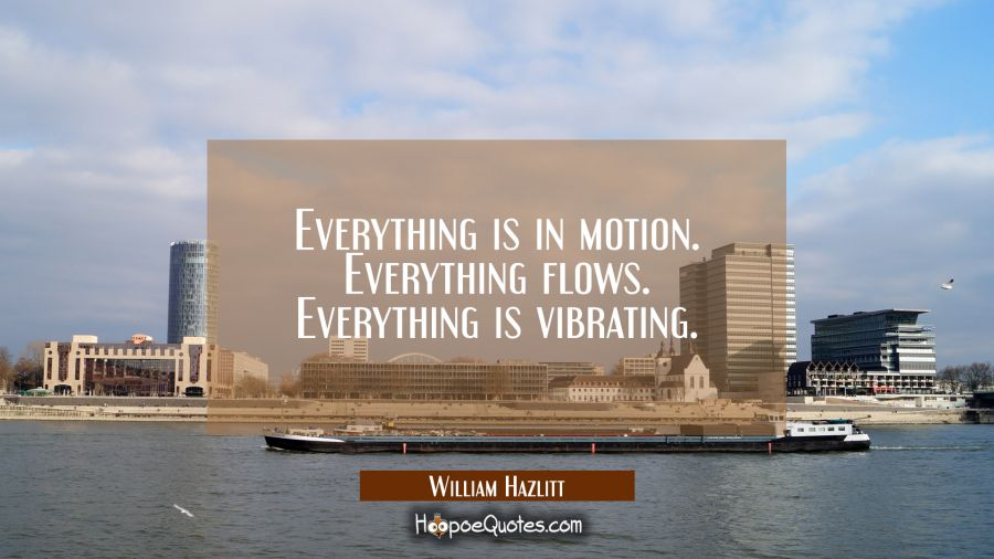 Everything is in motion. Everything flows. Everything is vibrating.