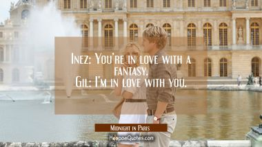 Inez: You're in love with a fantasy. Gil: I'm in love with you. Quotes