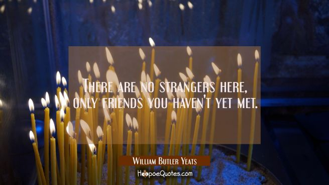 There are no strangers here, Only friends you haven't yet met.
