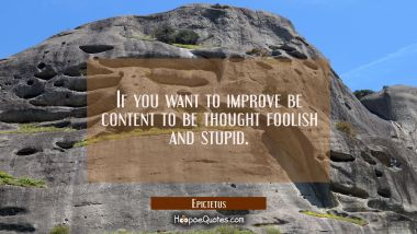 If you want to improve be content to be thought foolish and stupid.