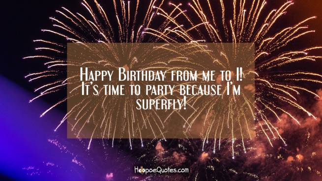 Happy Birthday from me to I! It's time to party because I'm superfly!