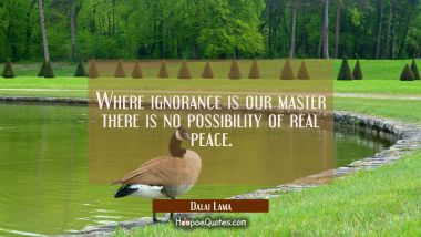 Where ignorance is our master there is no possibility of real peace.
