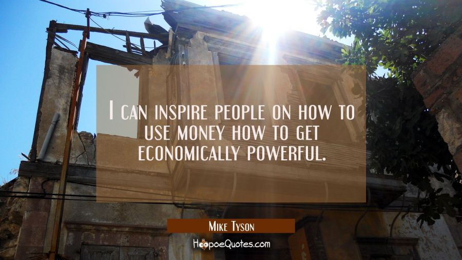 I can inspire people on how to use money how to get economically powerful. Mike Tyson Quotes