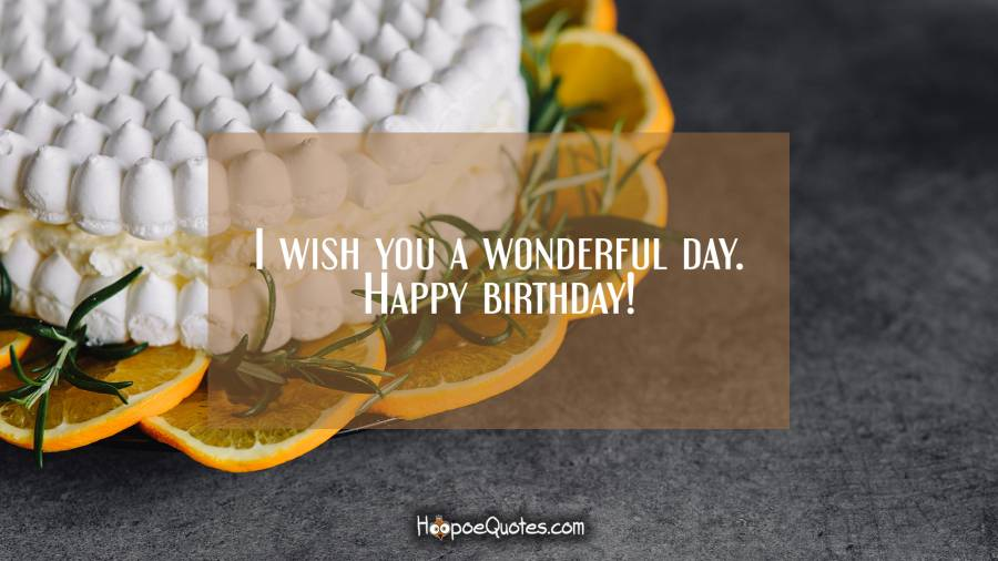 I wish you a wonderful day. Happy birthday! Birthday Quotes