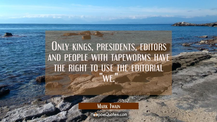 "Only kings presidents editors and people with tapeworms have the right to use the editorial ""we."" Mark Twain Quotes"