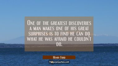 One of the greatest discoveries a man makes one of his great surprises is to find he can do what he