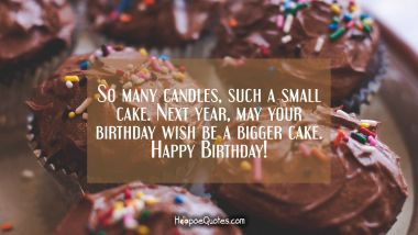 So many candles such a small cake. Next year, may your birthday wish be a bigger cake. Happy Birthday! Quotes