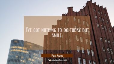I've got nothing to do today but smile. Paul Simon Quotes