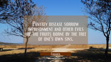 Poverty disease sorrow imprisonment and other evils are the fruits borne by the tree of one's own s