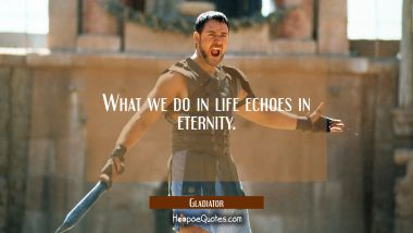 What we do in life echoes in eternity. Quotes