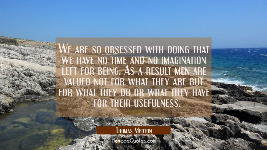 We are so obsessed with doing that we have no time and no imagination left for being. As a result m Thomas Merton Quotes