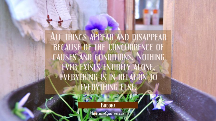 All things appear and disappear because of the concurrence of causes and conditions. Nothing ever e Buddha Quotes