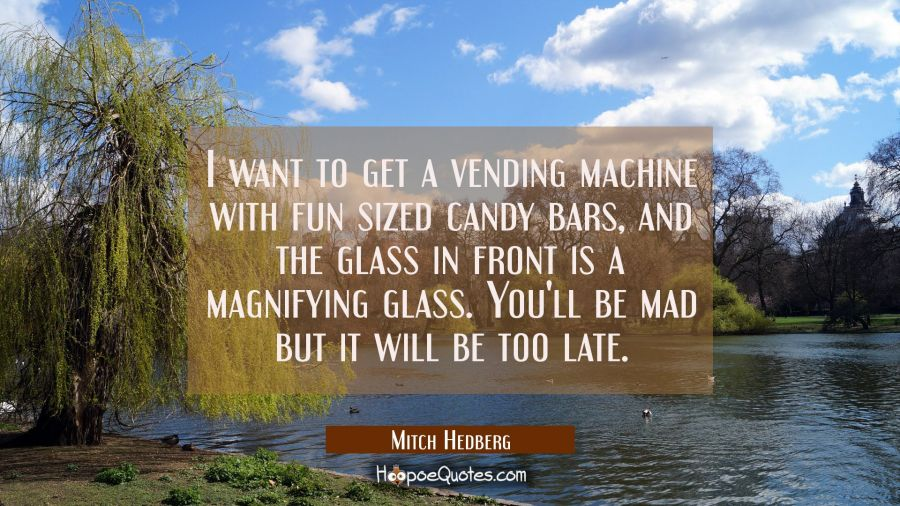 I want to get a vending machine with fun sized candy bars and the glass in front is a magnifying gl Mitch Hedberg Quotes
