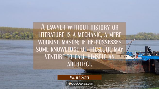 A lawyer without history or literature is a mechanic a mere working mason, if he possesses some kno
