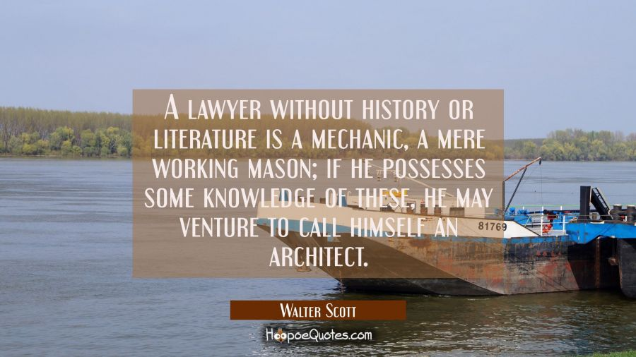 A lawyer without history or literature is a mechanic a mere working mason, if he possesses some kno Walter Scott Quotes