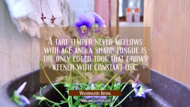 A tart temper never mellows with age and a sharp tongue is the only edged tool that grows keener wi Washington Irving Quotes