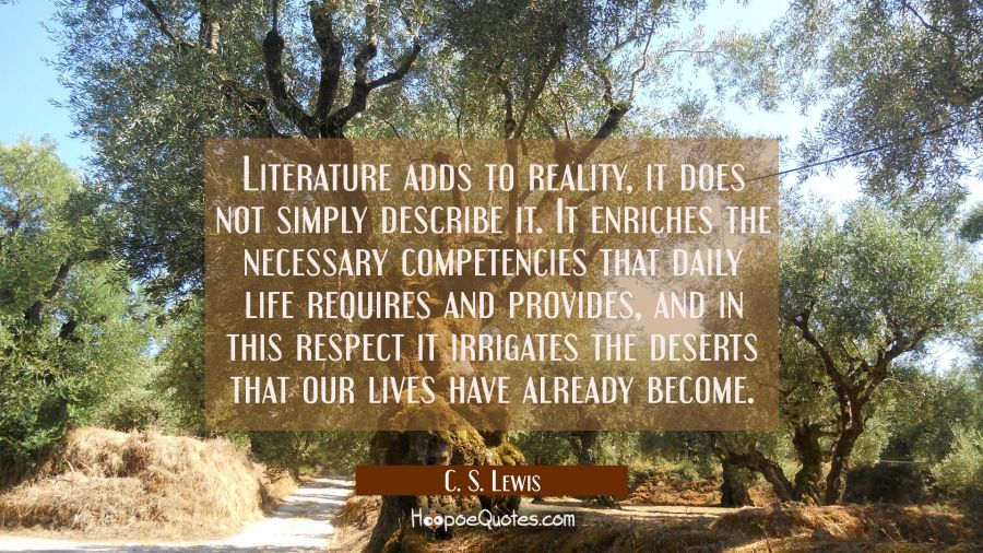Literature adds to reality it does not simply describe it. It enriches the necessary competencies t C. S. Lewis Quotes