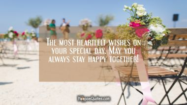 The most heartfelt wishes on your special day. May you always stay happy together! Wedding Quotes