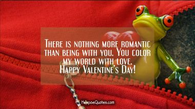 There is nothing more romantic than being with you. You color my world with love. Happy Valentine's Day! Valentine's Day Quotes