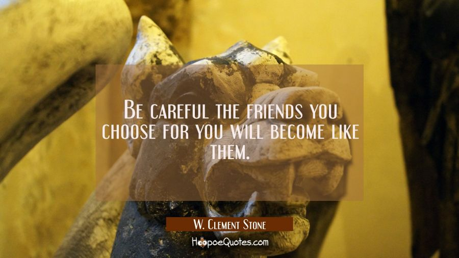Be careful the friends you choose for you will become like them. W. Clement Stone Quotes