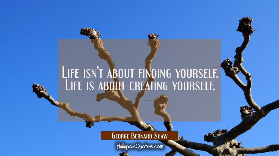 Life isn't about finding yourself. Life is about creating yourself. George Bernard Shaw Quotes
