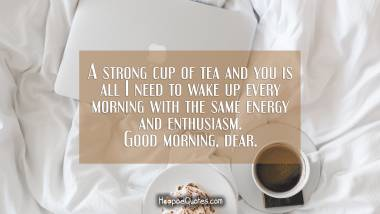 A strong cup of tea and you is all I need to wake up every morning with the same energy and enthusiasm. Good morning, dear. Good Morning Quotes