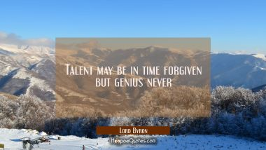 Talent may be in time forgiven but genius never