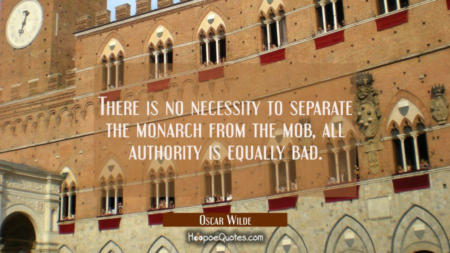 There is no necessity to separate the monarch from the mob, all authority is equally bad. Oscar Wilde Quotes