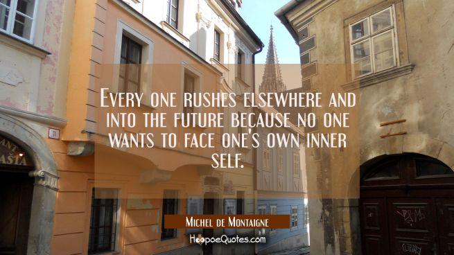 Every one rushes elsewhere and into the future because no one wants to face one's own inner self.