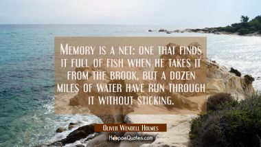 Memory is a net: one that finds it full of fish when he takes it from the brook but a dozen miles o