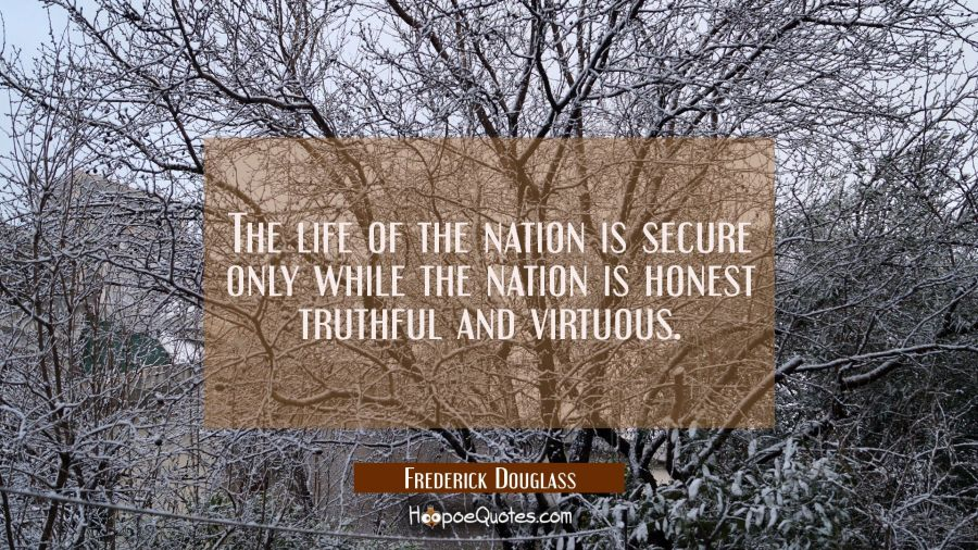 The life of the nation is secure only while the nation is honest truthful and virtuous. Frederick Douglass Quotes