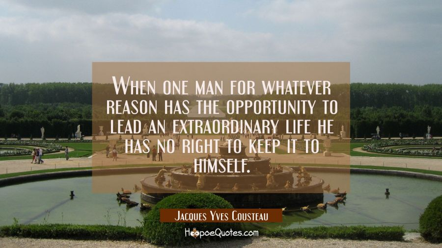 When one man for whatever reason has the opportunity to lead an extraordinary life he has no right