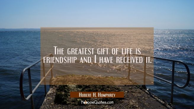 The greatest gift of life is friendship and I have received it.