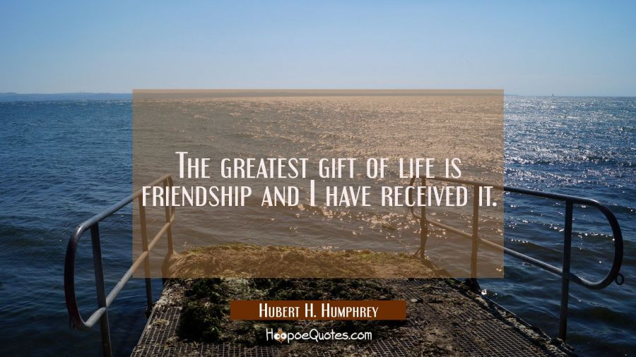 The greatest gift of life is friendship and I have received it. Hubert H. Humphrey Quotes