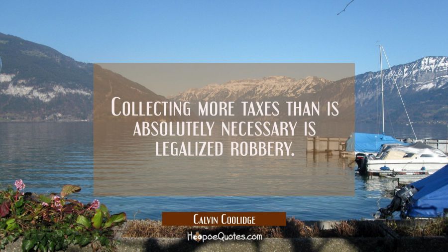 Collecting more taxes than is absolutely necessary is legalized robbery. Calvin Coolidge Quotes